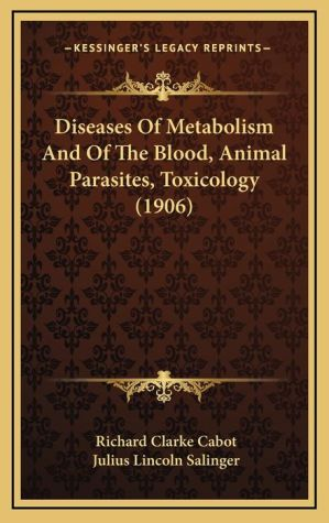 Diseases of Metabolism and of the Blood, Animal Parasites, Toxicology (1906) - Richard Clarke Cabot (Editor), Julius Lincoln Salinger (Translator)