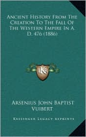 Ancient History from the Creation to the Fall of the Western Empire in A.D. 476 (1886) - Arsenius John Baptist Vuibert