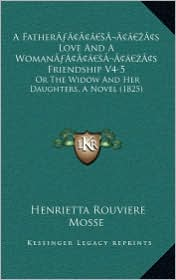 A  Fathera Acentsacentsa A-Acentsa Acentss Love and a Womana Acentsacentsa A-Acentsa Acentss Friendship V4-5: Or the Widow and Her Daughters, a Novel