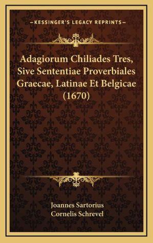 Adagiorum Chiliades Tres, Sive Sententiae Proverbiales Graecae, Latinae Et Belgicae (1670)