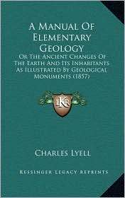 A Manual Of Elementary Geology: Or The Ancient Changes Of The Earth And Its Inhabitants As Illustrated By Geological Monuments (1857) - Charles Lyell