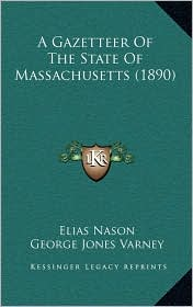 A Gazetteer Of The State Of Massachusetts (1890) - Elias Nason, George Jones Varney (Editor)
