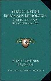 Sebaldi Ustini Brugmans Lithologia Groningana: Publice Defensa (1781) - Sebald Justinus Brugman