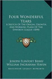 Four Wonderful Years: A Sketch Of The Origin, Growth, And Working Plans Of The Epworth League (1898) - Joseph Flintoft Berry, William Ingraham Haven (Introduction)