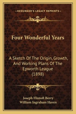 Four Wonderful Years: A Sketch Of The Origin, Growth, And Working Plans Of The Epworth League (1898)