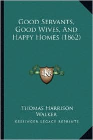 Good Servants, Good Wives, and Happy Homes (1862) - Thomas Harrison Walker