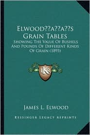 Elwood s Grain Tables: Showing The Value Of Bushels And Pounds Of Different Kinds Of Grain (1893) - James L. Elwood