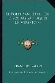 Le Poete Sans Fard, Ou Discours Satiriques En Vers (1697) - Francois Gacon