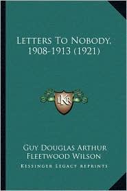 Letters To Nobody, 1908-1913 (1921) - Guy Douglas Arthur Fleetwood Wilson