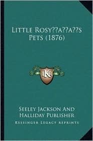 Little Rosy s Pets (1876) - Seeley Jackson Seeley Jackson And Halliday Publisher