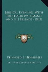 Musical Evenings with Professor Waldmann and His Friends (1893) - Reinhold E Henninges