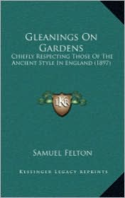 Gleanings on Gardens: Chiefly Respecting Those of the Ancient Style in England (18chiefly Respecting Those of the Ancient Style in England ( - Samuel Felton
