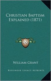 Christian Baptism Explained (1871) - William Grant