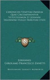 Chronicon Venetum Omnium Quae Circumferuntur Vetustissimum Et Johanni Sagornino Vulgo Tributum (1765) - Johannes, Girolamo Francesco Zanetti