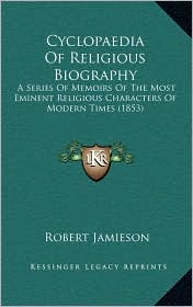 Cyclopaedia Of Religious Biography: A Series Of Memoirs Of The Most Eminent Religious Characters Of Modern Times (1853) - Robert Jamieson