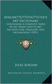 Adeline s Art Dictionary: Containing A Complete Index Of All Terms Used In Art, Architecture, Heraldry, And Archaeology (1891)