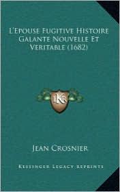 L'Epouse Fugitive Histoire Galante Nouvelle Et Veritable (1682) - Jean Crosnier