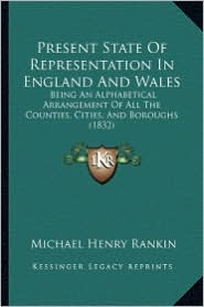 Present State of Representation in England and Wales: Being an Alphabetical Arrangement of All the Counties, Cities, and Boroughs (1832) - Michael Henry Rankin