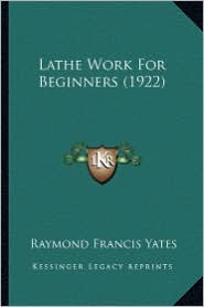 Lathe Work for Beginners (1922) - Raymond Francis Yates