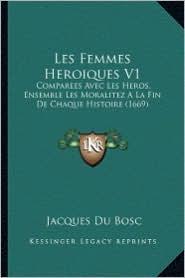 Les Femmes Heroiques V1: Comparees Avec Les Heros, Ensemble Les Moralitez a la Fin de Chaque Histoire (1669) - Jacques Du Bosc
