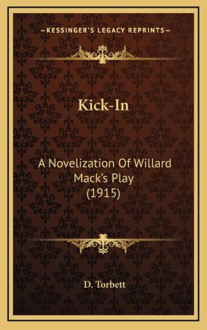 Kick-In: A Novelization of Willard Mack's Play (1915) - D. Torbett