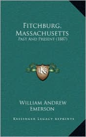 Fitchburg, Massachusetts: Past and Present (1887) - William Andrew Emerson
