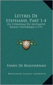 Lettres de Stephanie, Part 1-4: Ou L'Heroisme Du Sentiment, Roman Historique (1779)