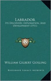 Labrador: Its Discovery, Exploration, and Development (1911) - William Gilbert Gosling