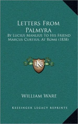 Letters from Palmyra: By Lucius Manlius to His Friend Marcus Curtius, at Rome (1838) - William Ware