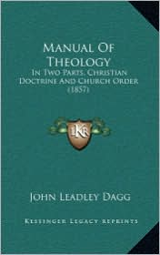 Manual of Theology: In Two Parts, Christian Doctrine and Church Order (1857) - John Leadley Dagg