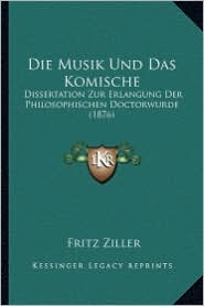Die Musik Und Das Komische: Dissertation Zur Erlangung Der Philosophischen Doctorwurde (1876) - Fritz Ziller