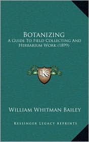 Botanizing: A Guide To Field Collecting And Herbarium Work (1899) - William Whitman Bailey