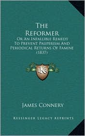 The Reformer: Or An Infallible Remedy To Prevent Pauperism And Periodical Returns Of Famine (1837) - James Connery