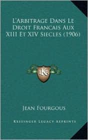 L'Arbitrage Dans Le Droit Francais Aux XIII Et XIV Siecles (1906)
