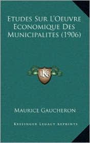 Etudes Sur L'Oeuvre Economique Des Municipalites (1906) - Maurice Gaucheron