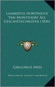 Lambertus Hortensius Van Montfoort ALS Geschiedschrijver (1836) - Gregorius Mees
