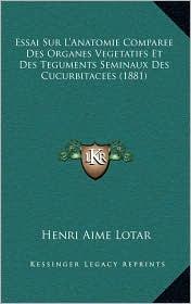 Essai Sur L'Anatomie Comparee Des Organes Vegetatifs Et Des Teguments Seminaux Des Cucurbitacees (1881)