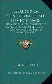 Essai Sur La Condition Legale Des Journaux: Formalites Speciales Prescrites Par La Loi Pour La Publication Des Journaux Ou Ecrits Periodiques (1868)