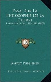 Essai Sur La Philosophie de La Guerre: Evenements de, 1870-1871 (1872) - Amyot Publisher