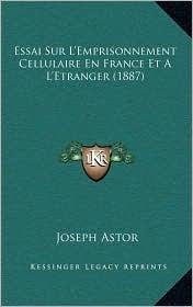 Essai Sur L'Emprisonnement Cellulaire En France Et A L'Etranger (1887) - Joseph Astor