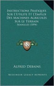 Instructions Pratiques Sur L'Utilite Et L'Emploi Des Machines Agricoles Sur Le Terrain: Semailles (1894)