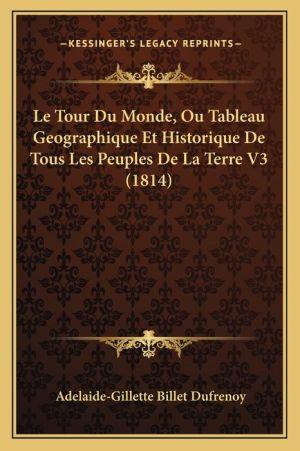 Le Tour Du Monde, Ou Tableau Geographique Et Historique de Tous Les Peuples de La Terre V3 (1814)