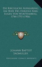 Die Kirchliche Aufklarung Am Hofe Des Herzogs Karl Eugen Von Wurttemberg, 1744-1793 (1906) - Johann Baptist Sagmuller