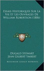 Essais Historiques Sur La Vie Et Les Ouvrages de William Robertson (1806) - Dugald Stewart, Jean Gilbert Ymbert (Translator)