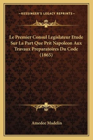 Le Premier Consul Legislateur Etude Sur La Part Que Prit Napoleon Aux Travaux Preparatoires Du Code (1865) - Amedee Madelin