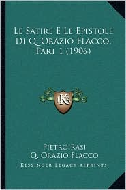 Le Satire E Le Epistole Di Q. Orazio Flacco, Part 1 (1906) - Pietro Rasi, Q. Orazio Flacco