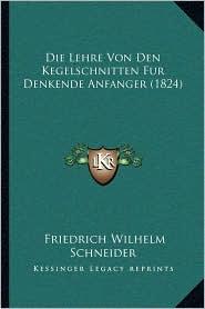 Die Lehre Von Den Kegelschnitten Fur Denkende Anfanger (1824) - Friedrich Wilhelm Schneider