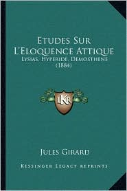 Etudes Sur L'Eloquence Attique: Lysias, Hyperide, Demosthene (1884)
