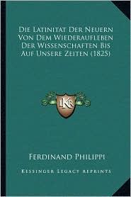 Die Latinitat Der Neuern Von Dem Wiederaufleben Der Wissenschaften Bis Auf Unsere Zeiten (1825) - Ferdinand Philippi