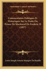 Commentaires Politiques Et Historiques Sur Le Traite Du Prince de Machiavel de Frederic II (1827) - Louis Joseph Amour Marquis De Bouille